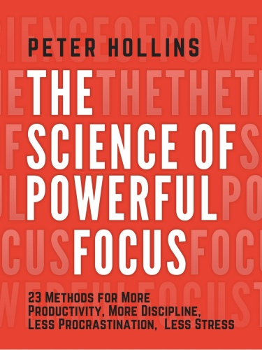 The Science of Powerful Focus - 23 Methods for More Productivity, More Discipline, Less