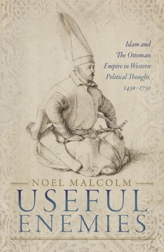 Useful Enemies Islam and the Ottoman Empire in Western Political Thought 1450 (1750)