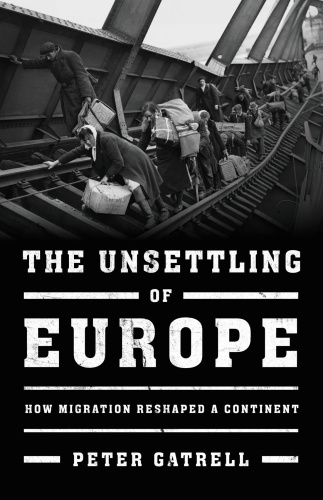 The Unsettling of Europe How Migration Reshaped a Continent   Peter Gatrell