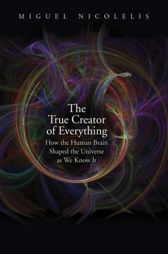 The True Creator of Everything - How the Human Brain Shaped the Universe as We Know It