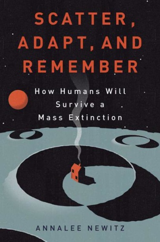 Scatter, Adapt, and Remember  How Humans Will Survive a Mass Extinction by Annalee Newitz