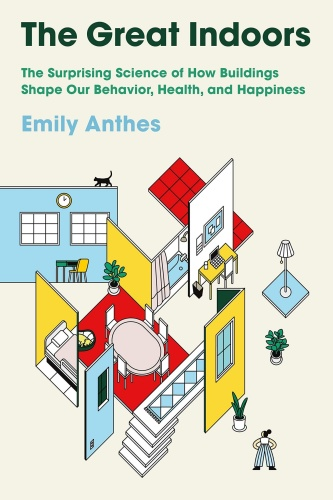 The Great Indoors  The Surprising Science of How Buildings Shape Our Behavior, Health, and Happin...