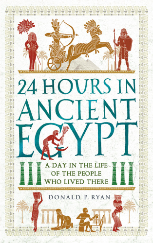 24 Hours in Ancient Egypt A Day in the Life of the People Who Lived There   Donald...