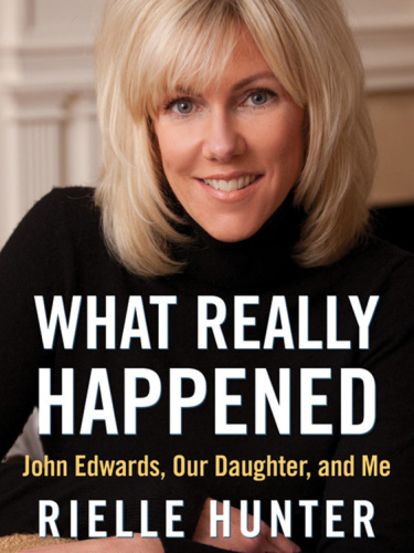 What Really Happened - John Edwards, Our Daughter, and Me