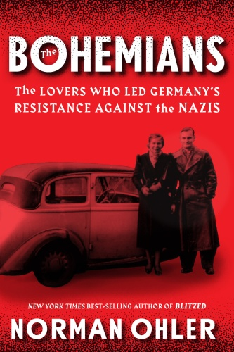 The Bohemians The Lovers Who Led Germany's Resistance Against the Nazis by Norman Ohler