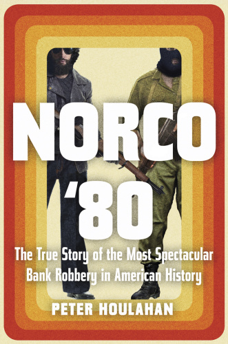Norco '80 The True Story of the Most Spectacular Bank Robbery in American History by Peter Houla...