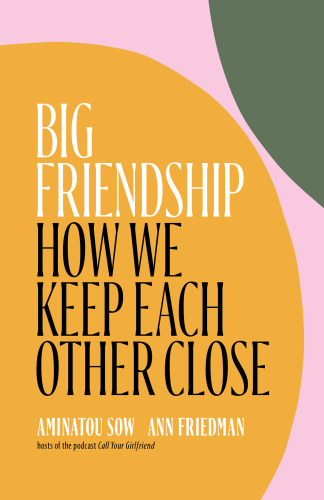 Big Friendship How We Keep Each Other Close by Aminatou Sow, Ann Friedman