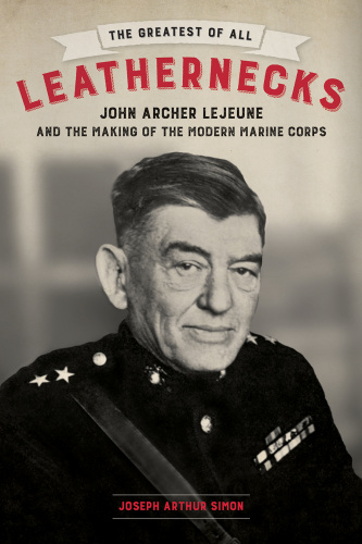 The Greatest of All Leathernecks- John Archer Lejeune and the Making of the Modern...