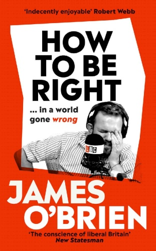 How to Be Right     in a world gone wrong by James O'Brien