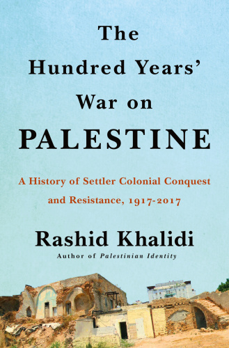 The Hundred Years' War on Palestine- A History of Settler Colonialism and Resistan...