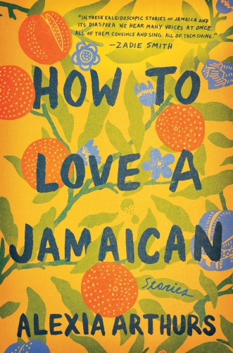 How to Love a Jamaican  Stories by Alexia Arthurs