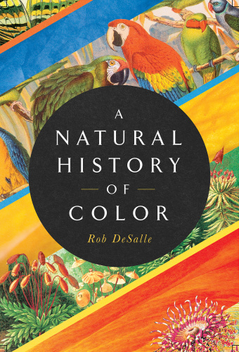 A Natural History of Color The Science Behind What We See and How We See it by Rob DeSalle