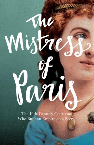 The Mistress of Paris   The 19th Century Courtesan Who Built an Empire on a Secret