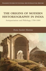 The Origins of Modern Historiography in India- Antiquarianism and Philology, 1780-...