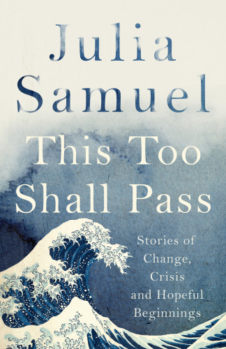 This Too Shall Pass  Stories of Change, Crises and Hopeful Beginnings by Julia Samuel