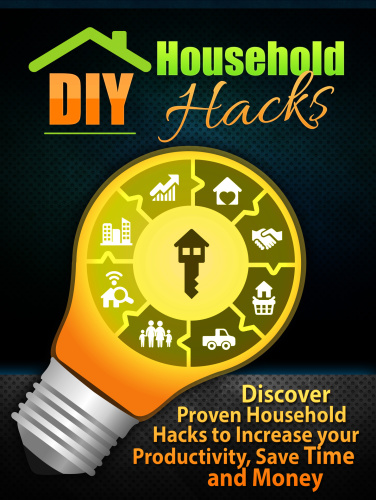 DIY Household Hacks - Discover Proven Household Hacks to Increase your Productivity, Save Time an...