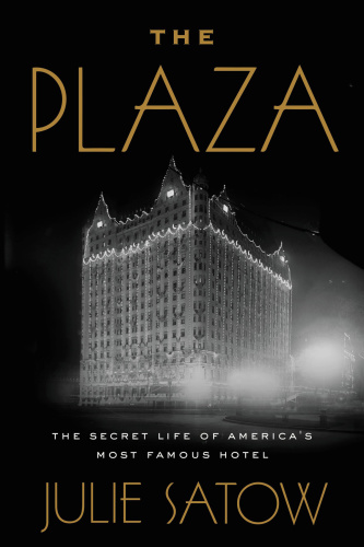 The Plaza The Secret Life of America's Most Famous Hotel by Julie Satow
