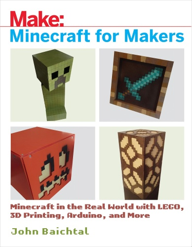 Minecraft for Makers Minecraft in the Real World with LEGO, 3D Printing, Arduino