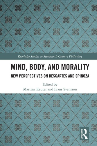 Mind, Body, and Morality New Perspectives on Descartes and Spinoza