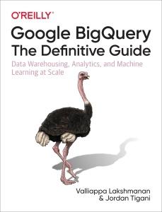 Google BigQuery The Definitive Guide Data Warehousing, Analytics, and Machine Lear...