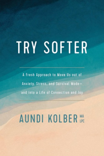 Try Softer A Fresh Approach to Move Us Out of Anxiety, Stress, and Survival Mode by Aundi Kolber