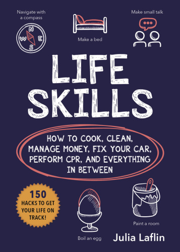 Life Skills - How to Cook, Clean, Manage Money, Fix Your Car, Perform CPR, and Everything in Between