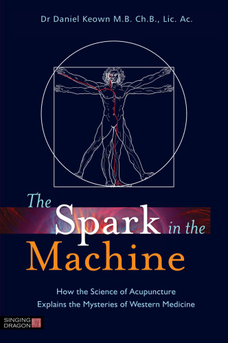 The Spark in the Machine - How the Science of Acupuncture Explains the Mysteries