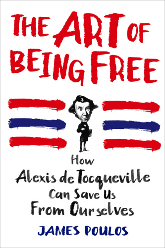 The Art of Being Free   How Alexis de Tocqueville Can Save Us from Ourselves