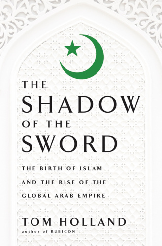 In the Shadow of the Sword The Birth of Islam and the Rise of the Global Arab Empire