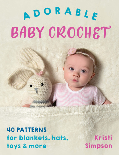 Adorable Baby Crochet  40 patterns for blankets, hats, toys & more