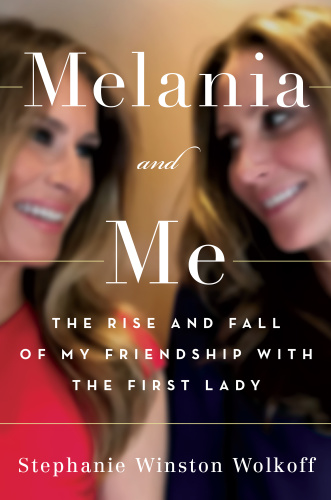 Melania and Me  The Rise and Fall of My Friendship with the First Lady by Stephanie Winston Wolkoff