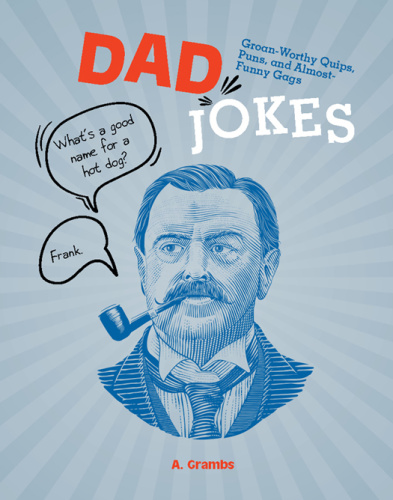 Dad Jokes Groan Worthy Quips, Puns, and Almost Funny Gags