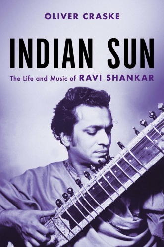 Indian Sun The Life and Music of Ravi Shankar