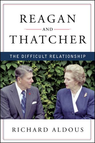 Reagan and Thatcher  The Difficult Relationship by Richard Aldous