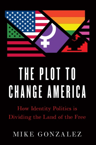The Plot to Change America  How Identity Politics is Dividing the Land of the Free by Mike Gonzalez