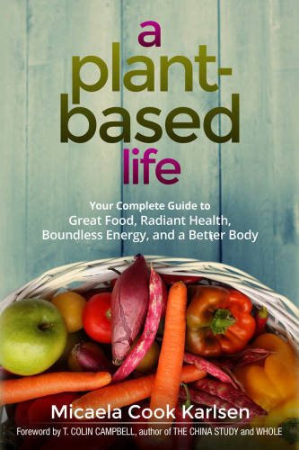 A Plant-Based Life  Your Complete Guide to Great Food, Radiant Health, Boundless Energy, and a Be...