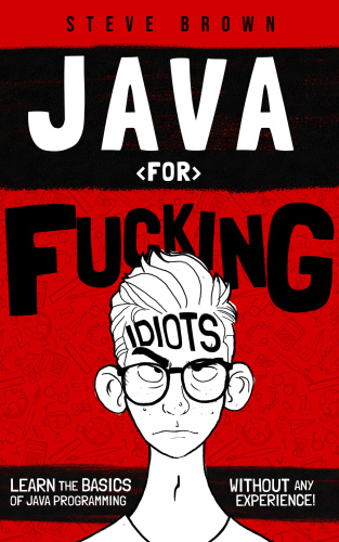 Java for Fucking Idiots Learn the Basics of Java Programming Without ANY Experience!
