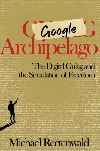 Google Archipelago  The Digital Gulag and the Simulation of Freedom by Michael Rectenwald