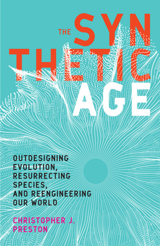 The Synthetic Age   Outdesigning Evolution, Resurrecting Species, and Reengineerin...