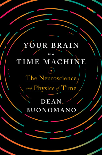 Your Brain Is a Time Machine   The Neuroscience and Physics of Time