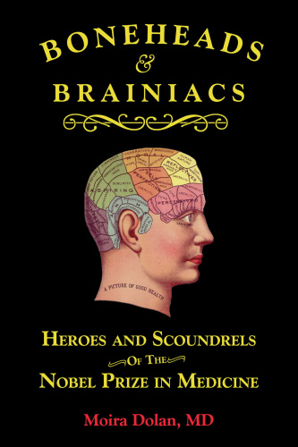 Boneheads and Brainiacs  Heroes and Scoundrels of the Nobel Prize in Medicine by Moira Dolan