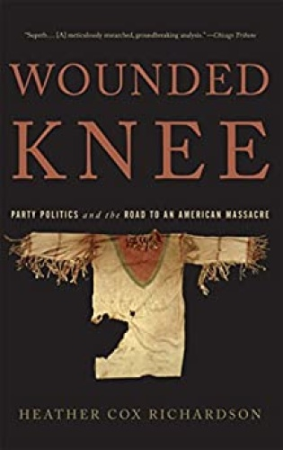 Wounded Knee  Party Politics and the Road to an American Massacre by Heather Cox Richardson