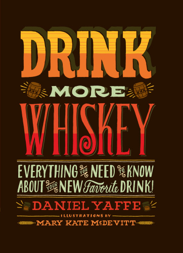 Drink More Whiskey - Everything You Need to Know About Your New Favorite Drink