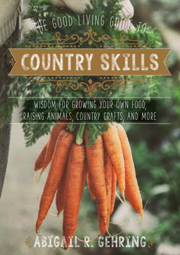 The Good Living Guide to Country Skills - Wisdom for Growing Your Own Food, Raisin...