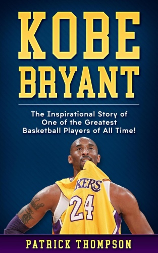 Kobe Bryant The Inspirational Story of One of the Greatest Basketball Players of A...