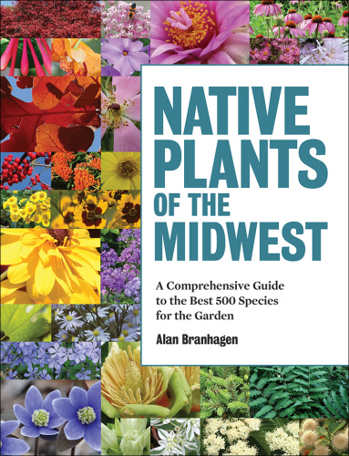Native Plants of the Midwest   A Comprehensive Guide to the Best 500 Species for t...