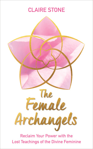 The Female Archangels  Reclaim Your Power with the Lost Teachings of the Divine Feminine by Clair...