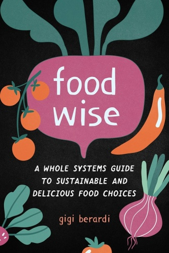 FoodWISE A Whole Systems Guide to Sustainable and Delicious Food Choices