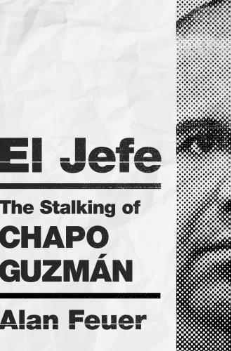El Jefe  The Stalking of Chapo Guzmán by Alan Feuer