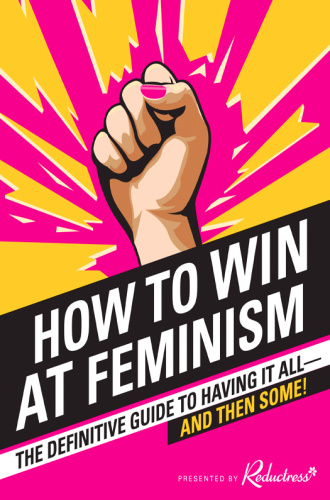 How to Win at Feminism   The Definitive Guide to Having It All And Then Some!